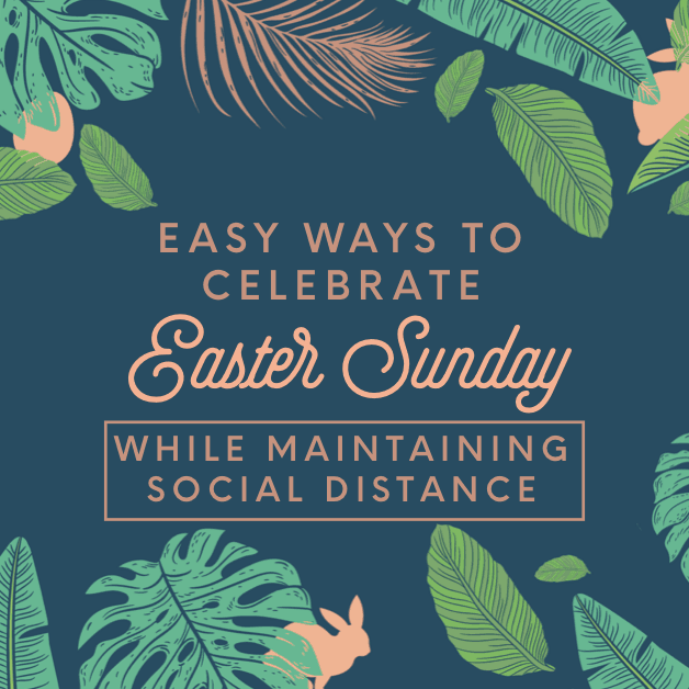 Easy Ways to  Celebrate Easter in Special Ways While Maintaining Social Distance