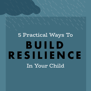 5 Practical Ways To Build Resilience in Your Child