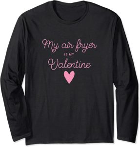 My Air Fryer Is My Valentine - Food Lover Funny Alternative Valentine's Day Shirt