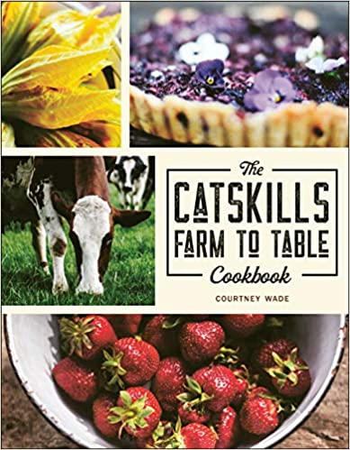 The Catskills Farm to Table Cookbook: Over 75 Recipes